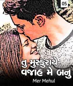 Tu muskuraye vajaah me banu - 5 by Mer Mehul in Gujarati