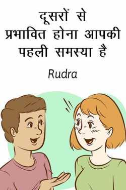 Dusaro se prabhavit hona aapki paheli samasya hai. by Rudra in Hindi