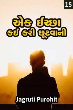 Ek ichchha - kai kari chhutvani  - 15 by jagruti purohit in Gujarati