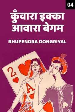 KUNVARA EKKA-AAVAARA BEGUM - 4 by Bhupendra Dongriyal in Hindi