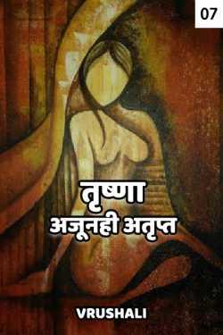Trushna ajunahi atrupt - 7 by Vrushali in Marathi