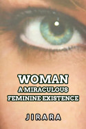 Woman-A Miraculous Feminine Existence by JIRARA in English
