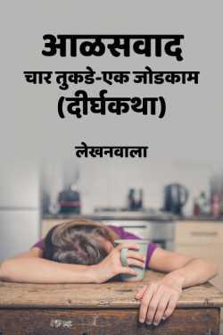 आळसवाद-चार तुकडे एक जोडकाम (दीर्घकथा) by Lekhanwala in :language