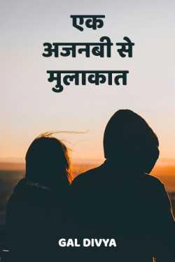 Ek ajnabi se mulakat by Gal Divya in Hindi