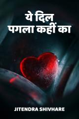 ये दिल पगला कहीं का by Jitendra Shivhare in Hindi