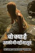 Devraj Pradeep Verma द्वारा लिखित  वो क्या है, उसको भी नही मालूम बुक Hindi में प्रकाशित
