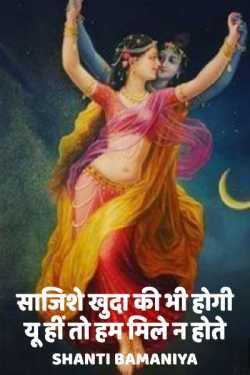 Sazishe khuda ki bhi hogi yu hi to hum mile n hote by Shanti bamaniya in Hindi