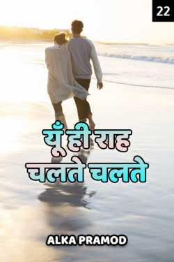 Yun hi raah chalte chalte - 22 by Alka Pramod in Hindi