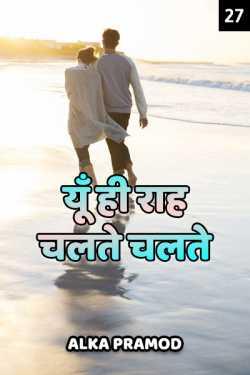 Yun hi raah chalte chalte - 27 by Alka Pramod in Hindi