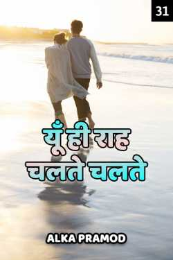 Yun hi raah chalte chalte - 31 - last part by Alka Pramod in Hindi