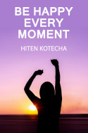 Be happy every moment. 1. by Hiten Kotecha in English