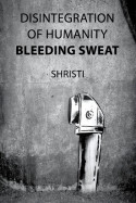 Disintegration of humanity - Bleeding Sweat by Shristi in English
