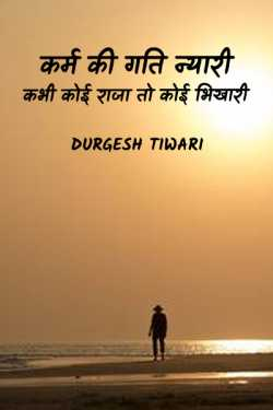 karm ki gati nyari kabhi koi raja to koi bhikhari by Durgesh Tiwari in Hindi