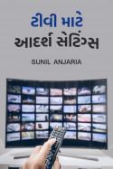 ટીવી માટે આદર્શ સેટિંગ્સ by SUNIL ANJARIA in Gujarati