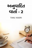 અનુવાદિત વાર્તા -૨ (ભાગ-૧) by Tanu Kadri in Gujarati