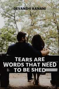 TEARS ARE WORDS THAT NEED TO BE SHED