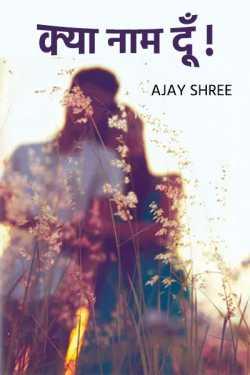 Kya Naam du - 1 by Ajay Shree in Hindi