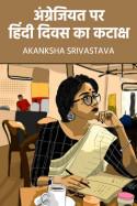 अंग्रेजियत पर हिंदी दिवस का कटाक्ष by AKANKSHA SRIVASTAVA in Hindi
