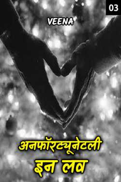 अनफॉरट्यूनेटली इन लव ( चलो फिर मिलते है) - 3 by Veena in Hindi