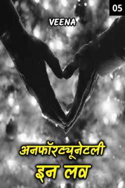 अनफॉरट्यूनेटली इन लव ( चलो फिर मिलते है ) - 5 by Veena in Hindi