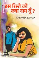 इस रिस्ते को क्या नाम दुँ ? - 6 by Kalpana Sahoo in Hindi