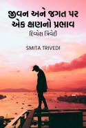 Smita Trivedi દ્વારા જીવન અને જગત પર એક ક્ષણનો પ્રભાવ – દિવ્યેશ ત્રિવેદી ગુજરાતીમાં