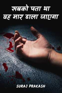 सबको पता था वह मार डाला जाएगा। by Suraj Prakash in Hindi