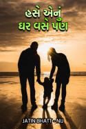 હસે એનું ઘર વસે પણ.... by Jatin Bhatt... NIJ in Gujarati