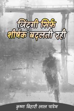 jindgi sirf shirshak badalti rahi by कृष्ण विहारी लाल पांडेय in Hindi