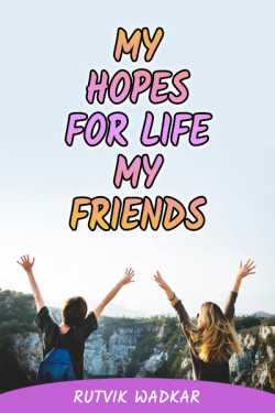My Hopes for Life-Friends by Rutvik Wadkar in Hindi