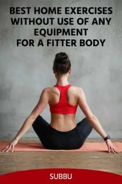 BEST HOME EXERCISES WITHOUT USE OF ANY EQUIPMENT FOR A FITTER BODY by Subbu in English