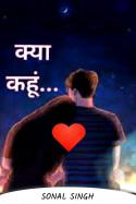 क्या कहूं...भाग - ३ by Sonal Singh Suryavanshi in Hindi