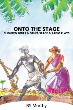 Onto the Stage – Slighted Souls and other stage and radio plays - 3 by BS Murthy in English