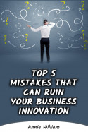 Top 5 Mistakes That Can Ruin Your Business Innovation by Annie William in English