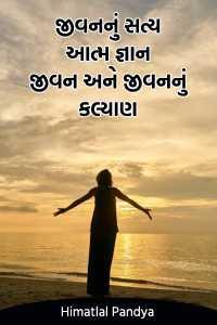 જીવનનું સત્ય આત્મ જ્ઞાન ..જીવન અને જીવનનું કલ્યાણ.