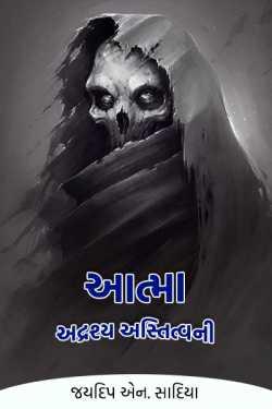 આત્મા - અદ્રશ્ય અસ્તિત્વની by જયદિપ એન. સાદિયા in :language