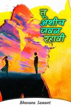 तू अशीच जवळ रहावी... by Bhavana Sawant in Marathi
