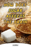 HOW DOES SUGAR AFFECTS THE BRAIN by Subbu in English