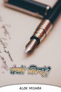 क्यों लिखूं....? by Alok Mishra in Hindi