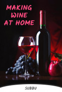 MAKING WINE AT HOME by Subbu in English