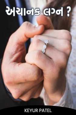 Keyur Patel દ્વારા અચાનક ... લગ્ન ? ગુજરાતીમાં