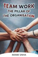 Team Work The Pillar of The Organisation. by Manik Sinha in English