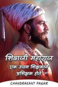 शिवाजी महाराज एक उत्तम शिक्षकाने प्रशिक्षक होते - भाग ३