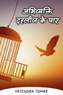 अभिव्यक्ति - दहलीज के पार by Yatendra Tomar in Hindi