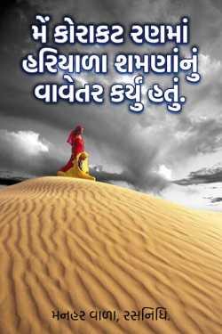 મેં કોરાકટ રણમાં હરિયાળા શમણાંનું વાવેતર કર્યું હતું. by મનહર વાળા, રસનિધિ. in Gujarati