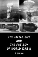The Little Boy and the Fat Boy  of World War II by S Sinha in English