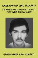 GANGADHARA RAO IRLAPATI AN UNFORTUNATE INDIAN SCIENTIST THAT INDIA THROWS AWAY by Gangadhara Rao Irlapati in English