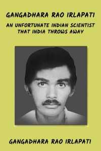 GANGADHARA RAO IRLAPATI AN UNFORTUNATE INDIAN SCIENTIST THAT INDIA THROWS AWAY