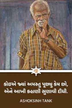 કોઇએ જ્યાં અમસ્તુ પૂછ્યુ કેમ છો,  એને આખી કહાણી સુણાવી દીધી. by Ashoksinh Tank in Gujarati
